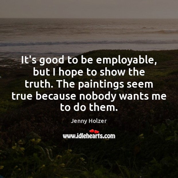 It's good to be employable, but I hope to show the truth. Jenny Holzer Picture Quote