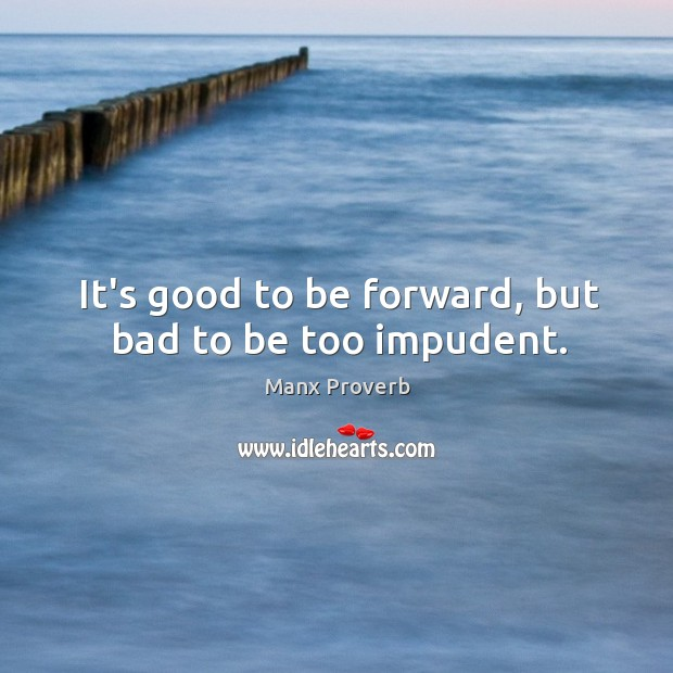 It's good to be forward, but bad to be too impudent. Manx Proverbs Image