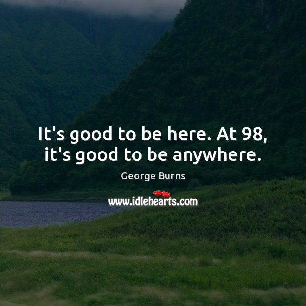 It's good to be here. At 98, it's good to be anywhere. Image