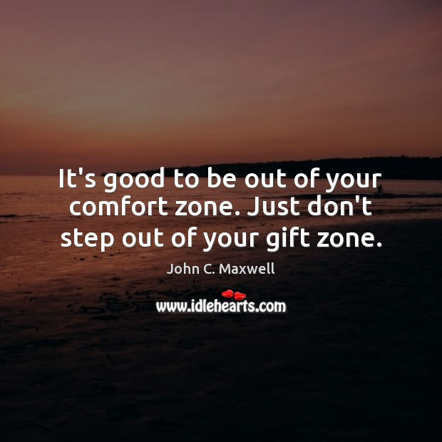 It's good to be out of your comfort zone. Just don't step out of your gift zone. Image