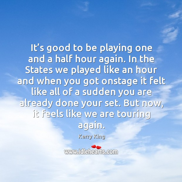 It's good to be playing one and a half hour again. In the states we played like an hour Kerry King Picture Quote