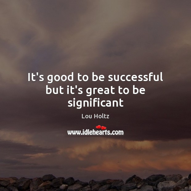 It's good to be successful but it's great to be significant Lou Holtz Picture Quote
