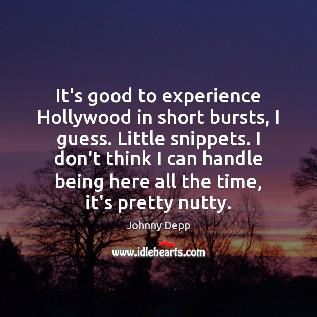 It's good to experience Hollywood in short bursts, I guess. Little snippets. Johnny Depp Picture Quote