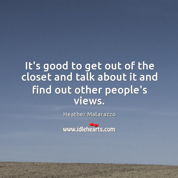 It's good to get out of the closet and talk about it and find out other people's views. Image