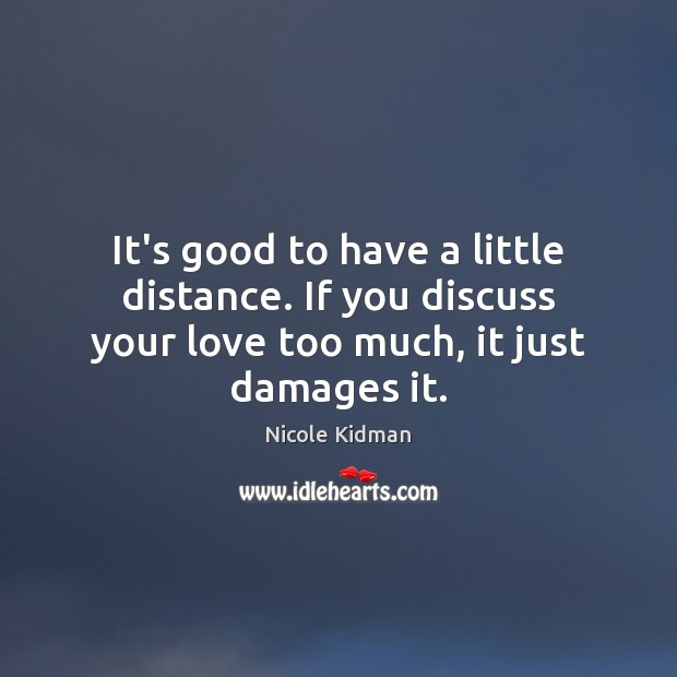 It's good to have a little distance. If you discuss your love Nicole Kidman Picture Quote