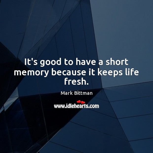 It's good to have a short memory because it keeps life fresh. Image