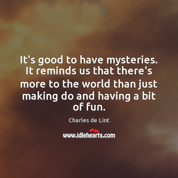 It's good to have mysteries. It reminds us that there's more to Charles de Lint Picture Quote
