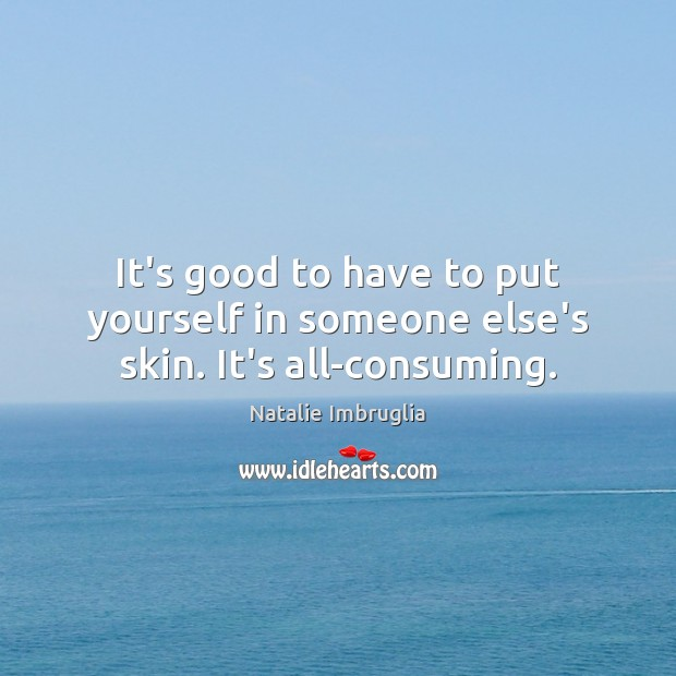 It's good to have to put yourself in someone else's skin. It's all-consuming. Image