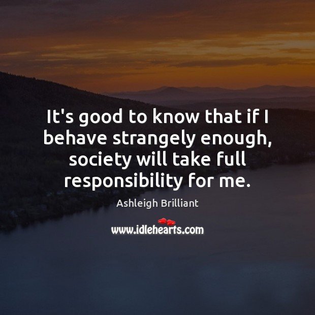 It's good to know that if I behave strangely enough, society will Ashleigh Brilliant Picture Quote