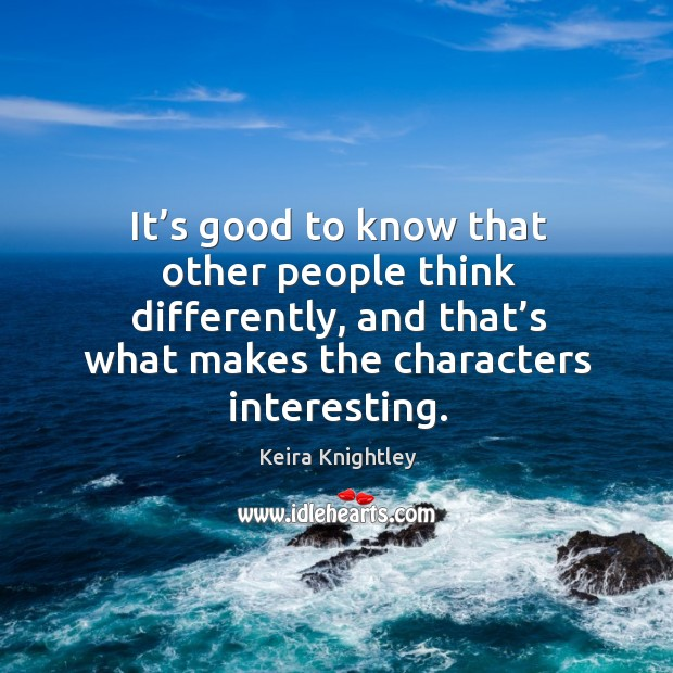 It's good to know that other people think differently, and that's what makes the characters interesting. Image