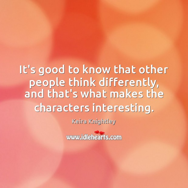 It's good to know that other people think differently, and that's what Keira Knightley Picture Quote