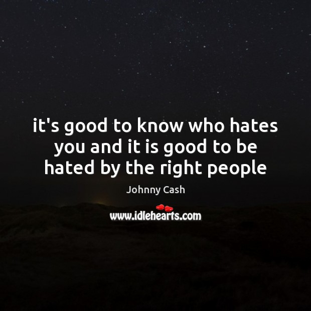 It's good to know who hates you and it is good to be hated by the right people Johnny Cash Picture Quote