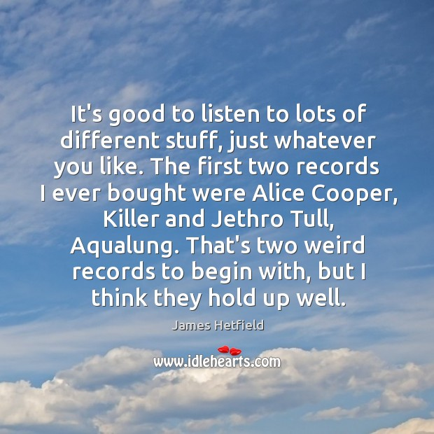 It's good to listen to lots of different stuff, just whatever you Image