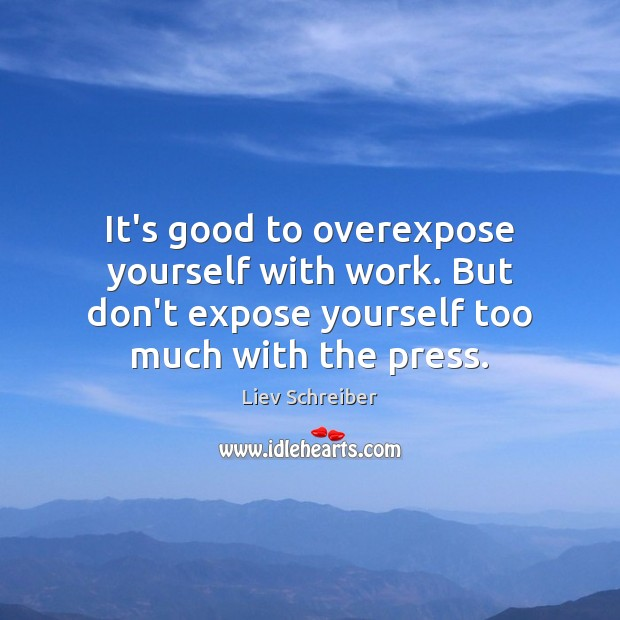 It's good to overexpose yourself with work. But don't expose yourself too Liev Schreiber Picture Quote