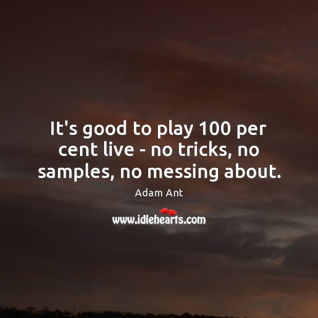 Image, It's good to play 100 per cent live – no tricks, no samples, no messing about.