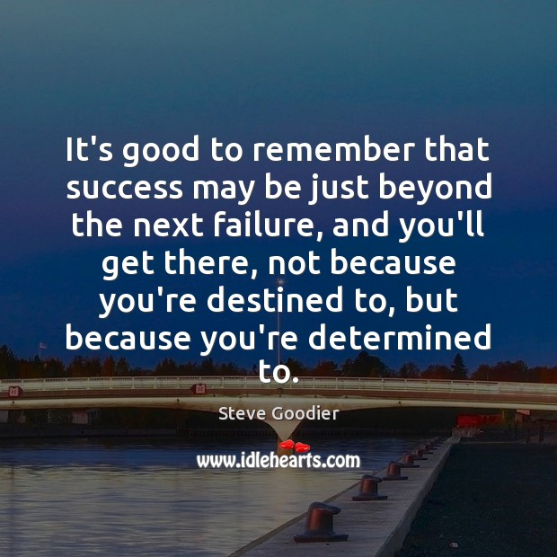 It's good to remember that success may be just beyond the next Steve Goodier Picture Quote