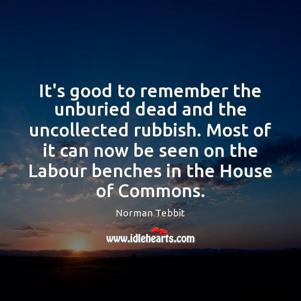It's good to remember the unburied dead and the uncollected rubbish. Most Norman Tebbit Picture Quote