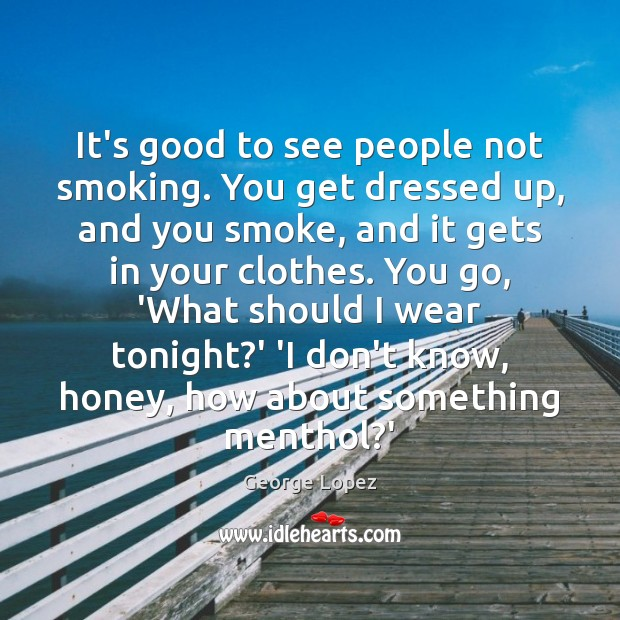 It's good to see people not smoking. You get dressed up, and George Lopez Picture Quote