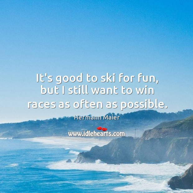 It's good to ski for fun, but I still want to win races as often as possible. Hermann Maier Picture Quote