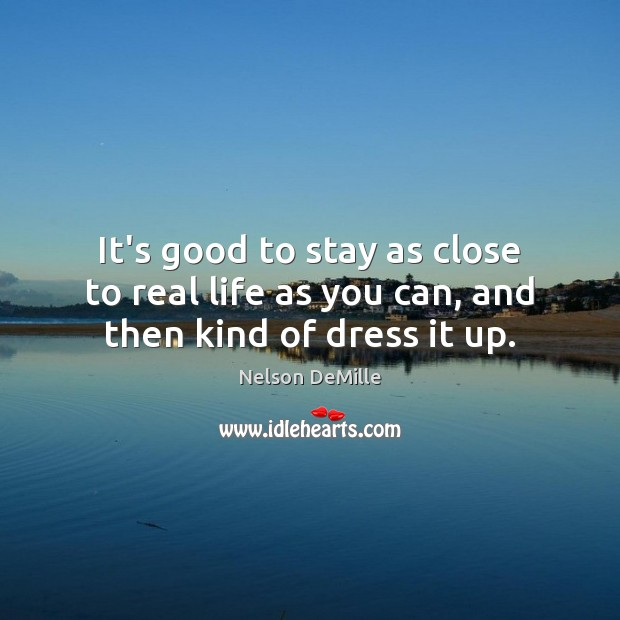 Nelson DeMille Picture Quote image saying: It's good to stay as close to real life as you can, and then kind of dress it up.
