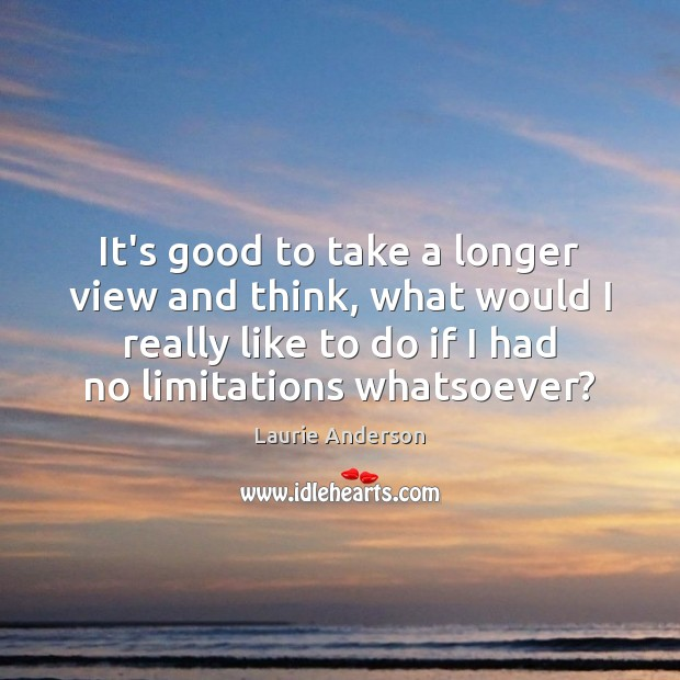 It's good to take a longer view and think, what would I Laurie Anderson Picture Quote
