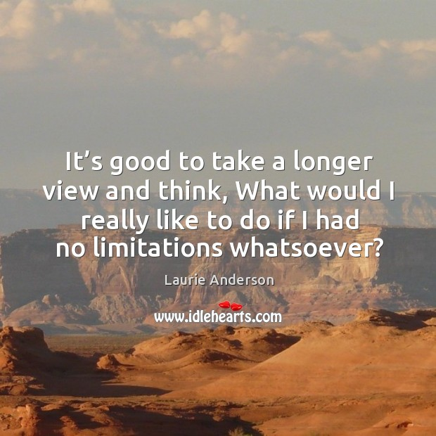 It's good to take a longer view and think, what would I really like to do if I had no limitations whatsoever? Image