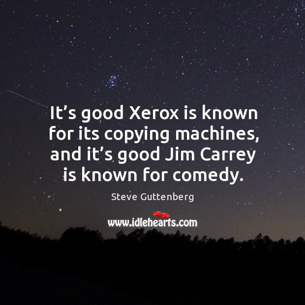 It's good xerox is known for its copying machines, and it's good jim carrey is known for comedy. Steve Guttenberg Picture Quote