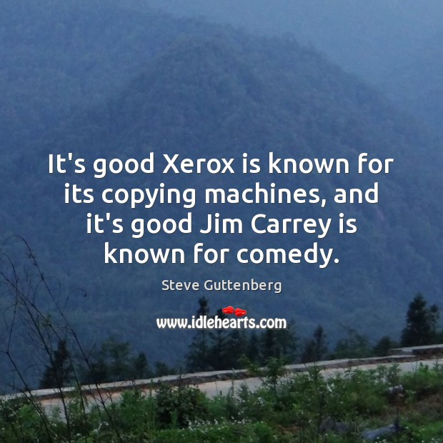 It's good Xerox is known for its copying machines, and it's good Steve Guttenberg Picture Quote