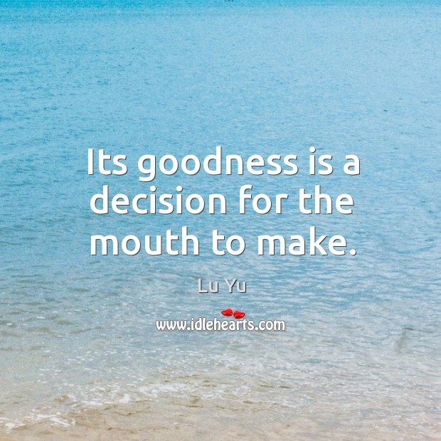 Its goodness is a decision for the mouth to make. Image