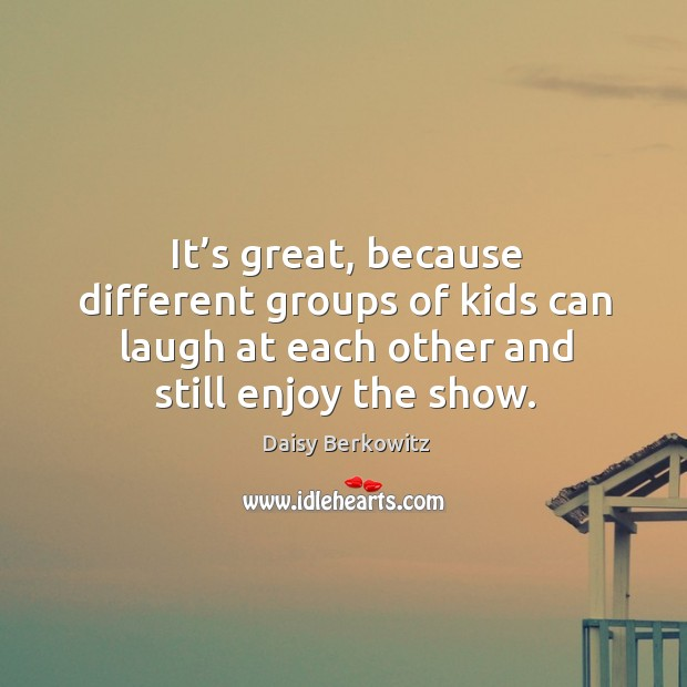 It's great, because different groups of kids can laugh at each other and still enjoy the show. Image