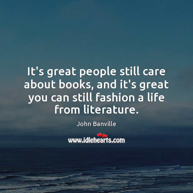 It's great people still care about books, and it's great you can John Banville Picture Quote