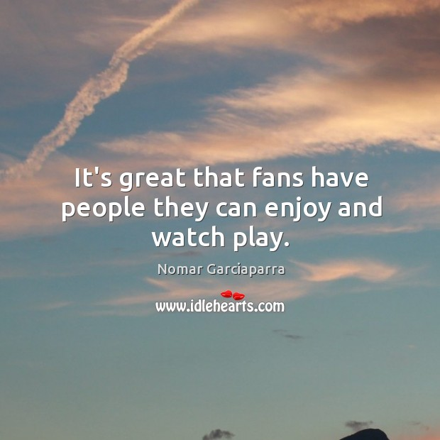 It's great that fans have people they can enjoy and watch play. Nomar Garciaparra Picture Quote