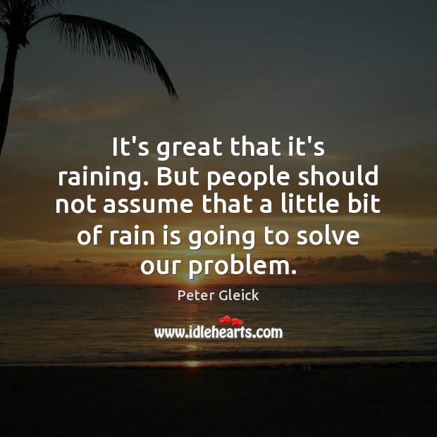 It's great that it's raining. But people should not assume that a Image