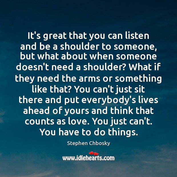 It's great that you can listen and be a shoulder to someone, Stephen Chbosky Picture Quote