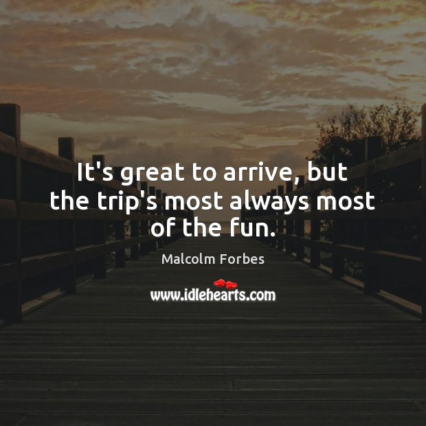 It's great to arrive, but the trip's most always most of the fun. Malcolm Forbes Picture Quote