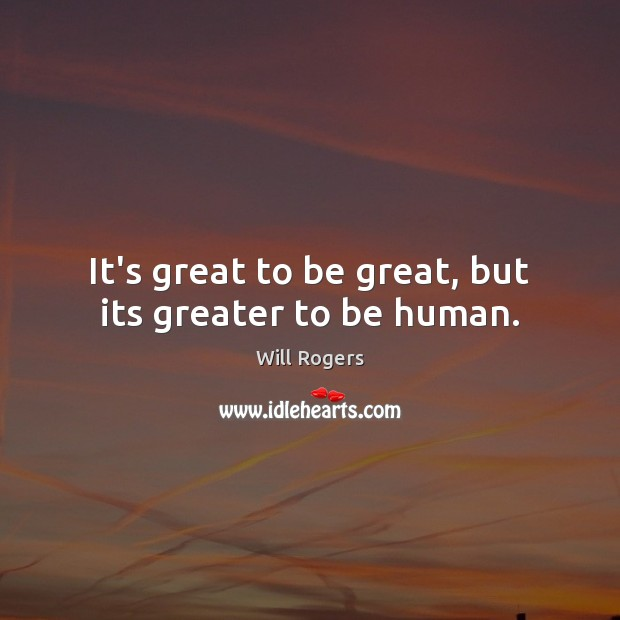 It's great to be great, but its greater to be human. Will Rogers Picture Quote