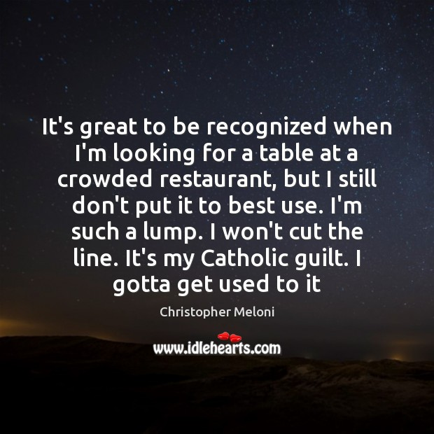 It's great to be recognized when I'm looking for a table at Guilt Quotes Image