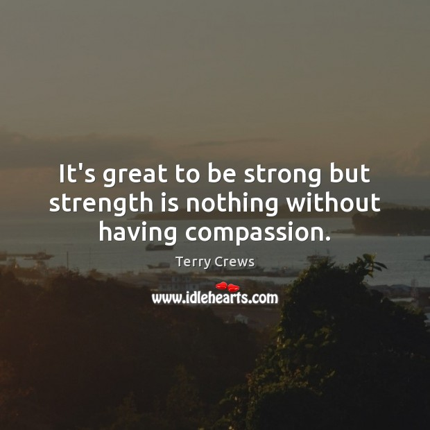 It's great to be strong but strength is nothing without having compassion. Be Strong Quotes Image