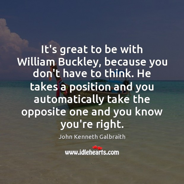 It's great to be with William Buckley, because you don't have to John Kenneth Galbraith Picture Quote