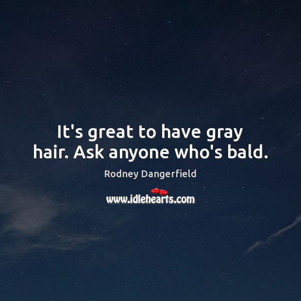 It's great to have gray hair. Ask anyone who's bald. Rodney Dangerfield Picture Quote