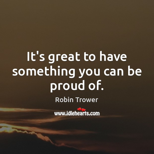 It's great to have something you can be proud of. Proud Quotes Image