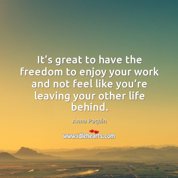 It's great to have the freedom to enjoy your work and not feel like you're leaving your other life behind. Anna Paquin Picture Quote