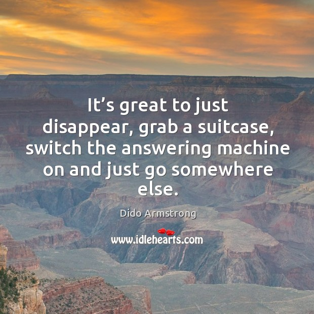 It's great to just disappear, grab a suitcase, switch the answering machine on Image
