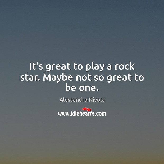 It's great to play a rock star. Maybe not so great to be one. Image