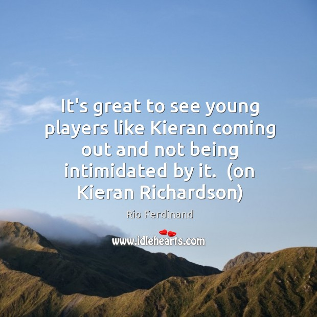 It's great to see young players like Kieran coming out and not Rio Ferdinand Picture Quote