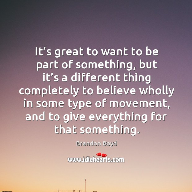 It's great to want to be part of something, but it's a different thing completely to believe Brandon Boyd Picture Quote