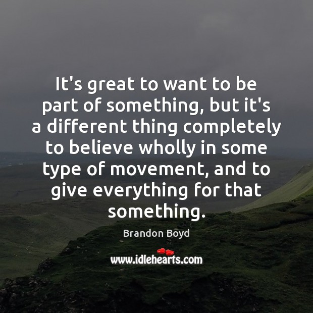 It's great to want to be part of something, but it's a Brandon Boyd Picture Quote