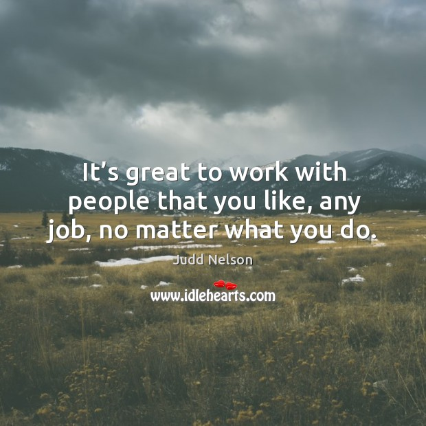 It's great to work with people that you like, any job, no matter what you do. Image
