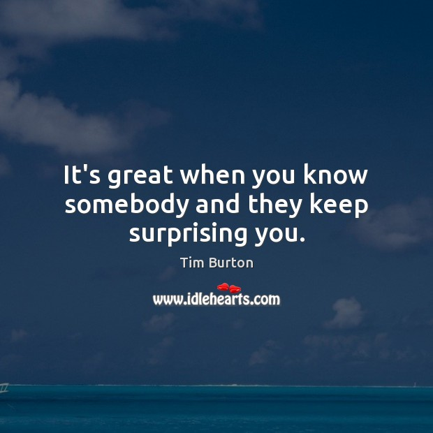 It's great when you know somebody and they keep surprising you. Image