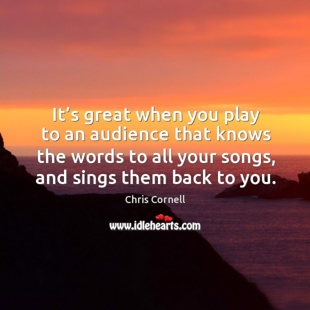 It's great when you play to an audience that knows the words to all your songs, and sings them back to you. Chris Cornell Picture Quote
